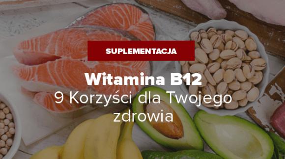 Witamina B12 na co? - 9 Korzyści Zdrowotnych