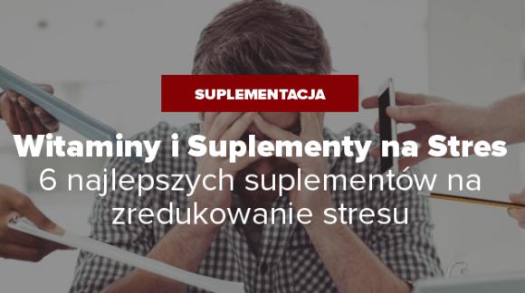 Witaminy i Suplementy na stres - 6 najlepszych suplementów na zredukowanie stresu
