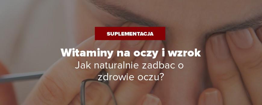 Witaminy na oczy i wzrok - jak naturalnie zadbać o zdrowie oczu?